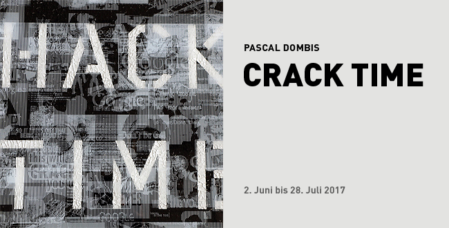CRACK TIME // Pascal Dombis / 2.6.2017 bis 28.7.2017